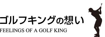 ゴルフキングの想い